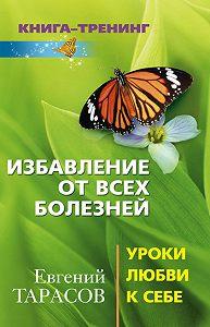 Евгений Александрович Тарасов -Избавление от всех болезней. Уроки любви к себе