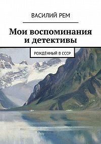 Василий Рем -Мои воспоминания и детективы. Рождённый вСССР