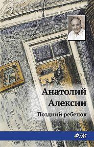 Анатолий Георгиевич Алексин - Поздний ребенок