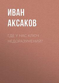 Иван Аксаков -Где у нас ключ недоразумений?