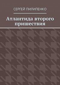 Сергей Пилипенко - Атлантида второго пришествия