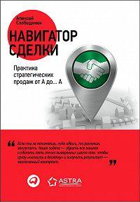 Алексей Слободянюк -Навигатор сделки. Практика стратегических продаж от А до… А