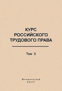 Коллектив Авторов -Курс российского трудового права. Том 3. Трудовой договор