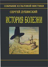 Сергей Дубянский -История болезни (сборник)
