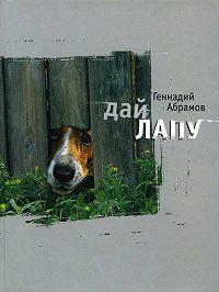Геннадий Михайлович Абрамов - Дай лапу: Веселые и печальные, легкомысленные и серьезные, забавные и трогательные истории про людей и про собак