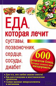 Юрий Пернатьев -Еда, которая лечит суставы, позвоночник, сердце, сосуды, диабет.600 рецептов блюд, которые помогут вам выздороветь