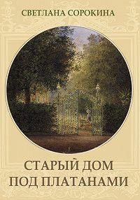 Светлана Сорокина -Старый дом под платанами