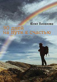 Юлия Васюкова - 90 дней на пути к счастью