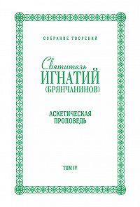 Святитель Игнатий Брянчанинов -Собрание творений. Том IV. Аскетическая проповедь