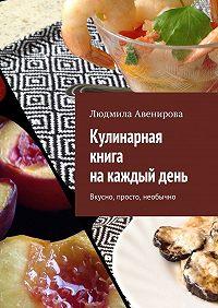 Людмила Авенирова -Кулинарная книга накаждыйдень. Вкусно, просто, необычно