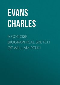 Charles Evans -A Concise Biographical Sketch of William Penn