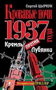 Сергей Цыркун -Кровавые ночи 1937 года. Кремль против Лубянки