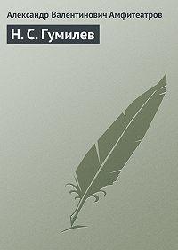 Александр Валентинович Амфитеатров -Н. С. Гумилев