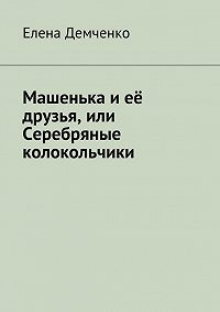 Елена Демченко - Машенька и её друзья, или Серебряные колокольчики