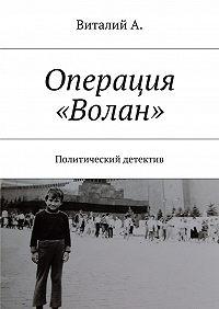 Виталий А. -Операция «Волан». Политический детектив
