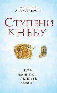 Андрей Ткачев -Ступени к Небу. Как научиться любить людей