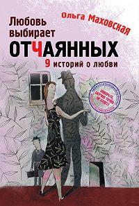 Ольга Ивановна Маховская - Любовь выбирает отчаянных