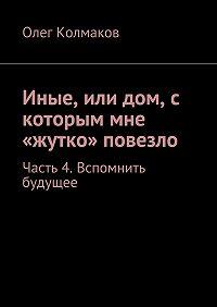 Олег Колмаков -Иные, или дом, с которым мне «жутко» повезло. Часть 4. Вспомнить будущее