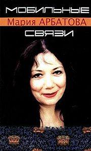 Мария Арбатова -Мобильные связи (сборник)