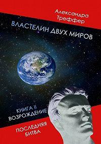 Александра Треффер -Властелин двух миров. КнигаII. Возрождение. Последняя битва