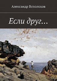 Александр Всполохов - Если друг…