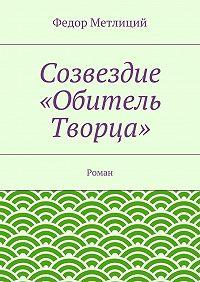 Федор Метлиций -Созвездие «Обитель Творца». Роман