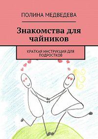 Полина Медведева -Знакомства для чайников. Краткая инструкция для подростков