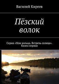 Василий Киреев -Пёзский волок. Серия «Мои кольца. Встречь солнца». Книга первая