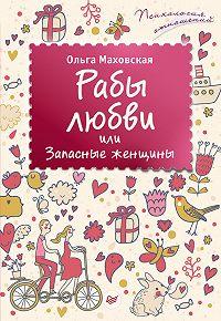 Ольга Ивановна Маховская -Рабы любви, или Запасные женщины