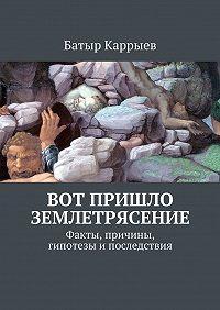 Батыр Каррыев -Вот пришло землетрясение. Факты, причины, гипотезы ипоследствия