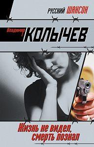 Владимир Колычев -Жизнь не видел, смерть познал