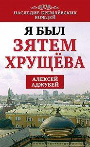 Алексей Аджубей -Я был зятем Хрущева