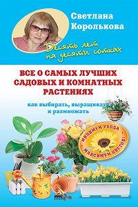 Светлана Королькова - Все о самых лучших садовых и комнатных растениях. Как выбирать, выращивать и размножать