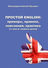 Алексей Виноградов - Простой English: примеры, правила, пояснения, практика