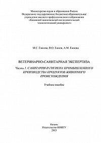 В. Ежков, М. Ежкова, А. Ежкова - Ветеринарно-санитарная экспертиза. Часть 1. Санитария и гигиена промышленного производства продуктов животного происхождения