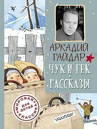 Аркадий Петрович Гайдар -Чук и Гек. Рассказы
