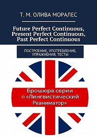 Т. Олива Моралес -Future Perfect Continuous, Present Perfect Continuous, Past Perfect Continuous. Построение, употребление, упражнения, тесты