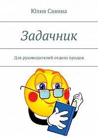 Юлия Савина -Задачник. Для руководителей отдела продаж