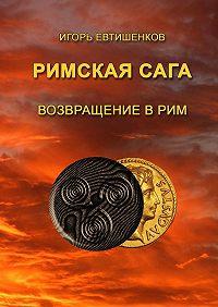 Игорь Евтишенков -Римскаясага. ТомVI. Возвращение вРим