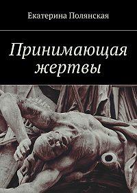 Екатерина Полянская -Принимающая жертвы