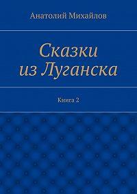 Анатолий Михайлов -Сказки изЛуганска. Книга 2