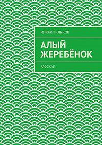 Михаил Клыков -Алый жеребёнок. рассказ
