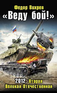 Федор Вихрев - «Веду бой!» 2012: Вторая Великая Отечественная