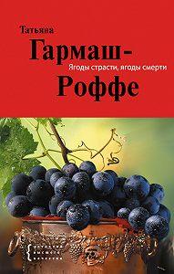 Татьяна Гармаш-Роффе - Ягоды страсти, ягоды смерти