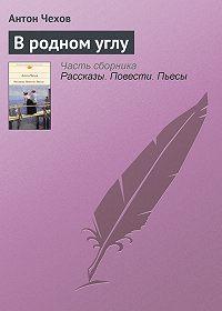 Антон Чехов -В родном углу