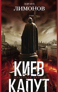 Эдуард Лимонов - Киев капут. Яростная книга