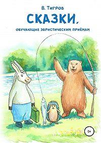 Вячеслав Тигров -Сказки, обучающие эвристическим приёмам