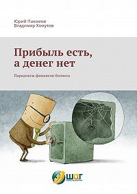 Юрий Пахомов -Прибыль есть, а денег нет. Парадоксы финансов бизнеса