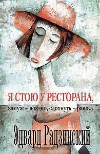 Эдвард Радзинский -Я стою у ресторана: замуж – поздно, сдохнуть – рано! (сборник)