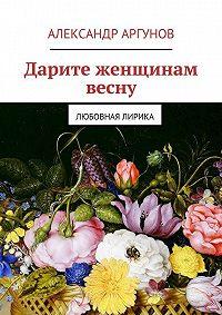 Александр Аргунов -Дарите женщинам весну. любовная лирика